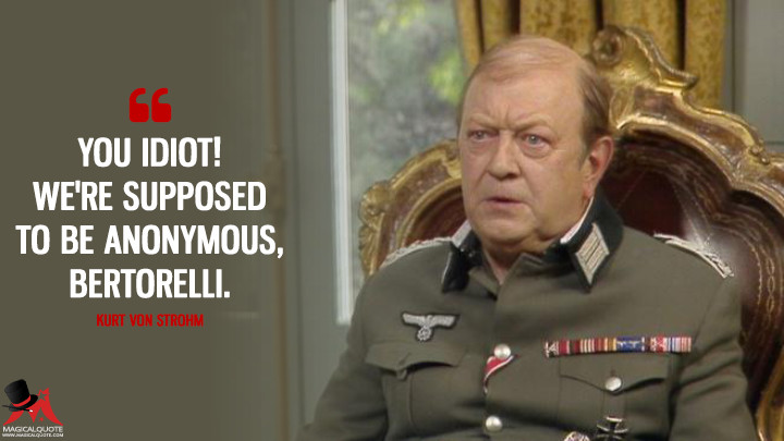 You idiot! We're supposed to be anonymous, Bertorelli. - Kurt von Strohm ('Allo 'Allo Quotes)