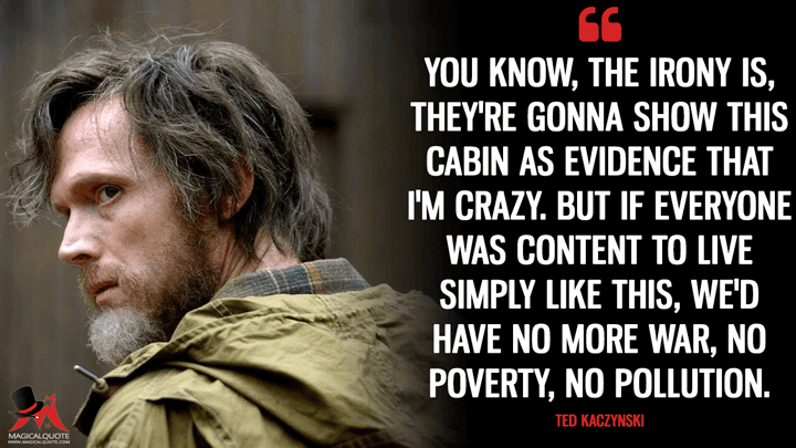 You know, the irony is, they're gonna show this cabin as evidence that I'm crazy. But if everyone was content to live simply like this, we'd have no more war, no poverty, no pollution. - Ted Kaczynski (Manhunt: Unabomber Quotes)