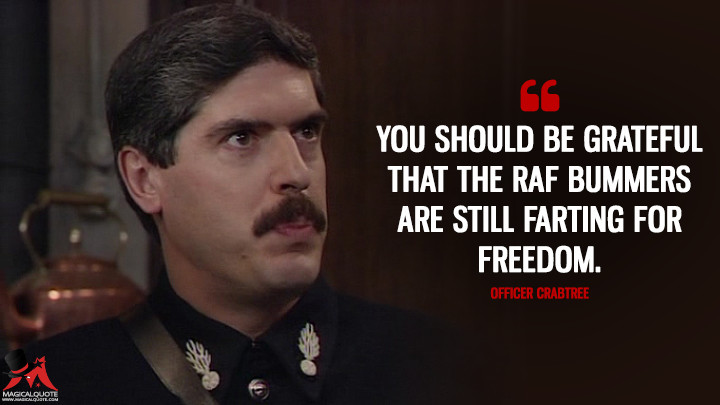 You should be grateful that the RAF bummers are still farting for freedom. - Officer Crabtree ('Allo 'Allo Quotes)