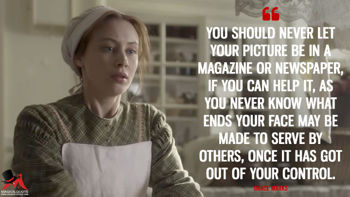 You should never let your picture be in a magazine or newspaper, if you can help it, as you never know what ends your face may be made to serve by others, once it has got out of your control. - Grace Marks (Alias Grace Quotes)