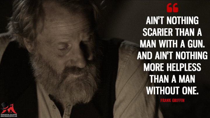 Frank Griffin: Ain't nothing scarier than a man with a gun. And ain't nothing more helpless than a man without one. (Godless Quotes)