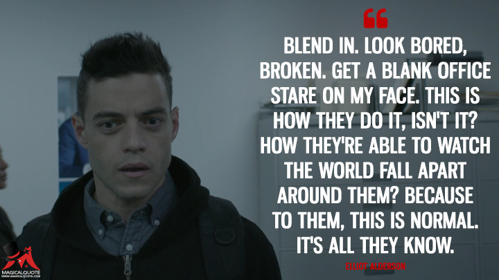 Elliot Alderson: Blend in. Look bored, broken. Get a blank office stare on my face. This is how they do it, isn't it? How they're able to watch the world fall apart around them? Because to them, this is normal. It's all they know. (Mr. Robot Quotes)