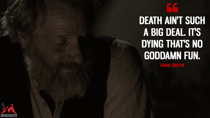 Frank Griffin: Death ain't such a big deal. It's dying that's no goddamn fun. (Godless Quotes)
