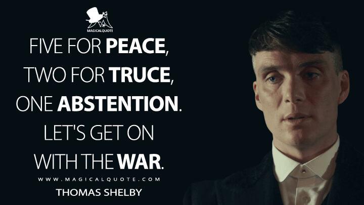 Five for peace, two for truce, one abstention. Let's get on with the war. - Thomas Shelby (Peaky Blinders Quotes)