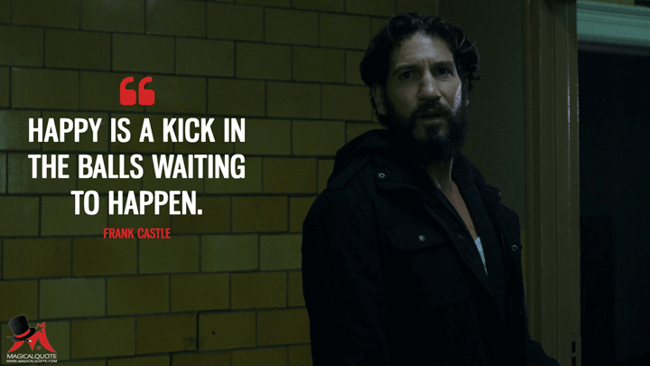 Happy is a kick in the balls waiting to happen. - Frank Castle (The Punisher Quotes)