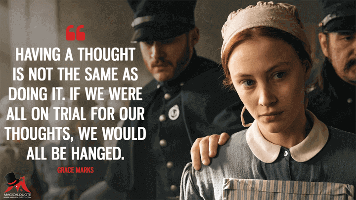 Having a thought is not the same as doing it. If we were all on trial for our thoughts, we would all be hanged. - Grace Marks (Alias Grace Quotes)