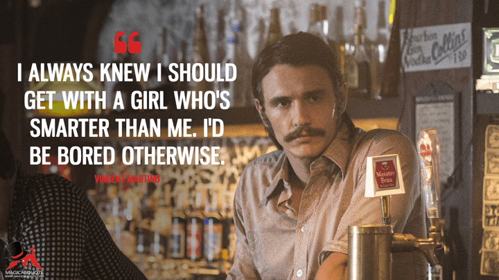 I always knew I should get with a girl who's smarter than me. I'd be bored otherwise. - Vincent Martino (The Deuce Quotes)
