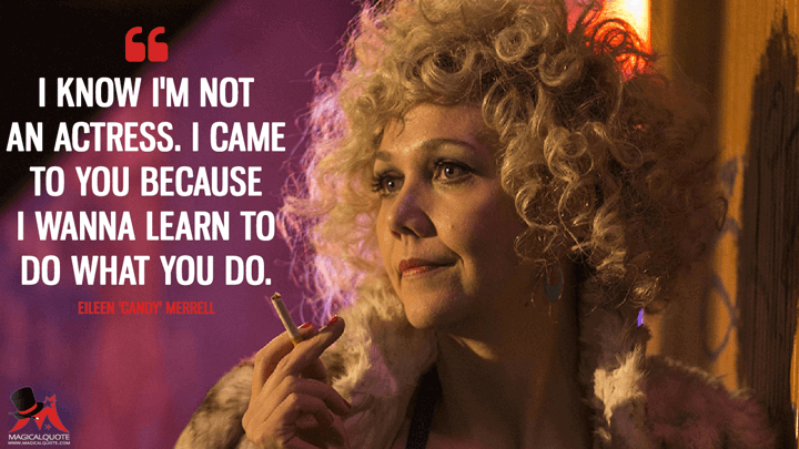I know I'm not an actress. I came to you because I wanna learn to do what you do. - Eileen 'Candy' Merrell (The Deuce Quotes)