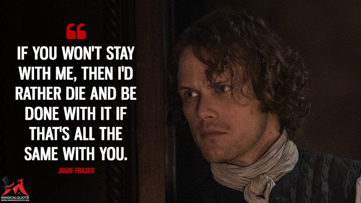 If you won't stay with me, then I'd rather die and be done with it if that's all the same with you. - Jamie Fraser (Outlander Quotes)