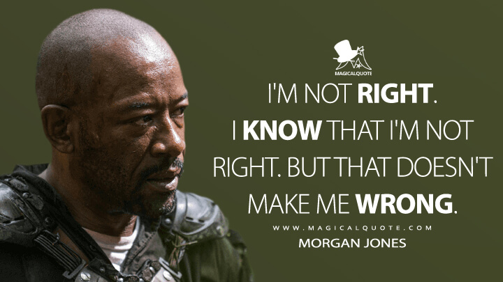I'm not right. I know that I'm not right. But that doesn't make me wrong. - Morgan Jones (The Walking Dead Quotes)