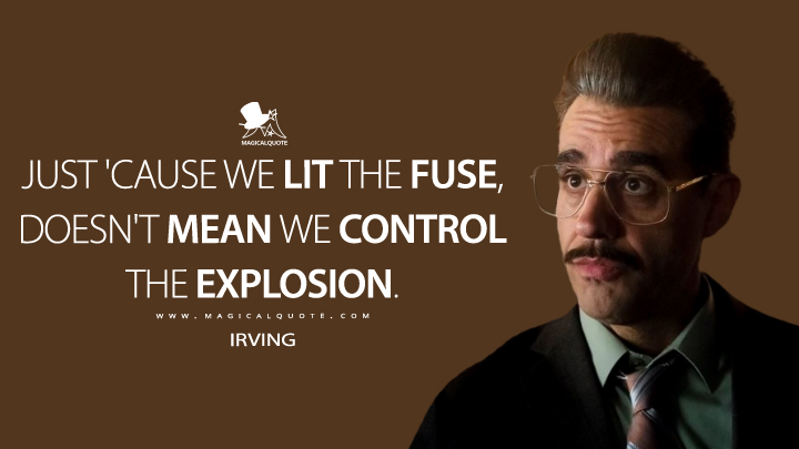 Irving: Just 'cause we lit the fuse, doesn't mean we control the explosion. (Mr. Robot Quotes)