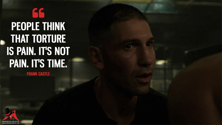 People think that torture is pain. It's not pain. It's time. - Frank Castle (The Punisher Quotes)
