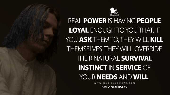 Real power is having people loyal enough to you that, if you ask them to, they will kill themselves. They will override their natural survival instinct in service of your needs and will. - Kai Anderson (American Horror Story Quote