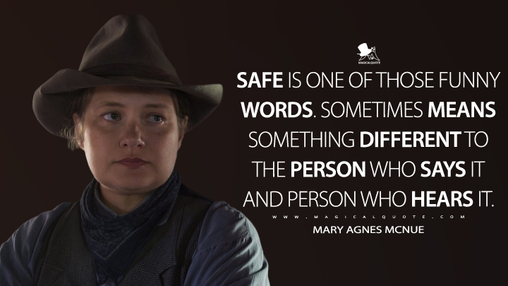 Mary Agnes McNue: Safe is one of those funny words. Sometimes means something different to the person who says it and person who hears it. (Godless Quotes)