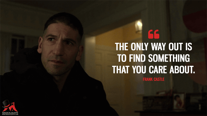 The only way out is to find something that you care about. - Frank Castle (The Punisher Quotes)