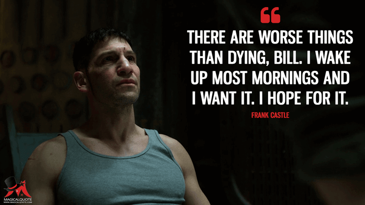 There are worse things than dying, Bill. I wake up most mornings and I want it. I hope for it. - Frank Castle (The Punisher Quotes)