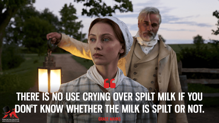 There is no use crying over spilt milk if you don't know whether the milk is spilt or not. - Grace Marks (Alias Grace Quotes)