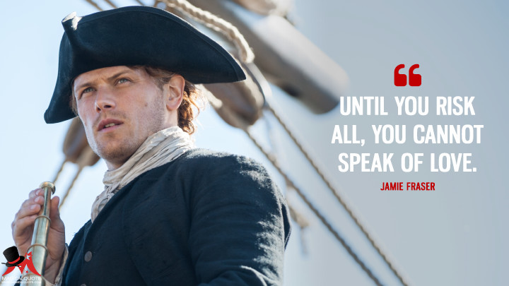 Jamie Fraser: Until you risk all, you cannot speak of love. (Outlander Quotes)