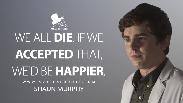 We all die. If we accepted that, we'd be happier. - Shaun Murphy (The Good Doctor Quotes)