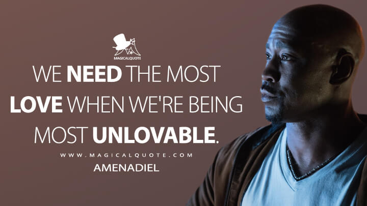 We need the most love when we're being most unlovable. - Amenadiel (Lucifer Quotes)