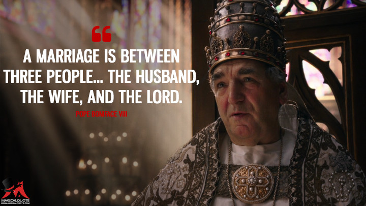 A marriage is between three people... The husband, the wife, and the Lord. - Pope Boniface VIII (Knightfall Quotes)