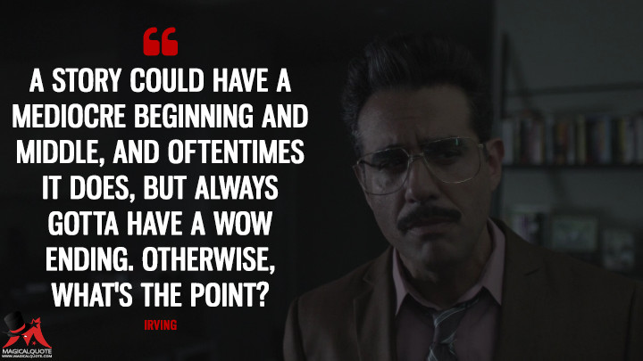 A story could have a mediocre beginning and middle, and oftentimes it does, but always gotta have a wow ending. Otherwise, what's the point? - Irving (Mr. Robot Quotes)