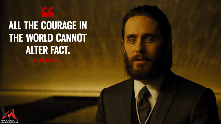 All the courage in the world cannot alter fact. - Niander Wallace (Blade Runner 2049 Quotes)
