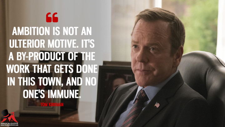 Ambition is not an ulterior motive. It's a by-product of the work that gets done in this town, and no one's immune. - Tom Kirkman (Designated Survivor Quotes)