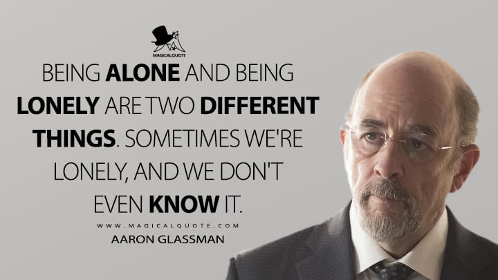 Being alone and being lonely are two different things. Sometimes we're lonely, and we don't even know it. - Aaron Glassman (The Good Doctor Quotes)