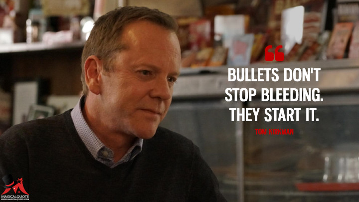 Bullets don't stop bleeding. They start it. - Tom Kirkman (Designated Survivor Quotes)