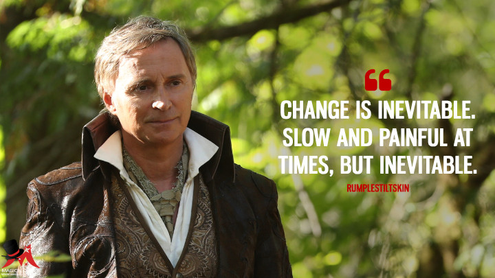 Change is inevitable. Slow and painful at times, but inevitable. - Rumplestiltskin (Once Upon a Time Quotes)
