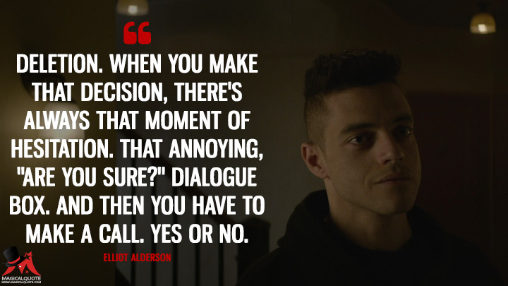 "Deletion. When you make that decision, there's always that moment of hesitation. That annoying, ""Are you sure?"" dialogue box. And then you have to make a call. Yes or no. - Elliot Alderson (Mr. Robot Quotes)"