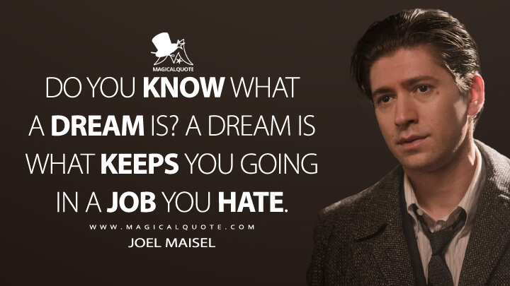 Do you know what a dream is? A dream is what keeps you going in a job you hate. - Joel Maisel (The Marvelous Mrs. Maisel Quotes)