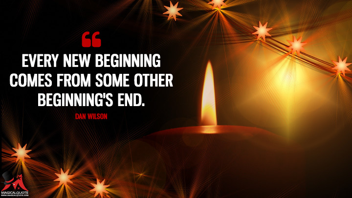 Every new beginning comes from some other beginning's end. - Dan Wilson (New Year's Quotes)