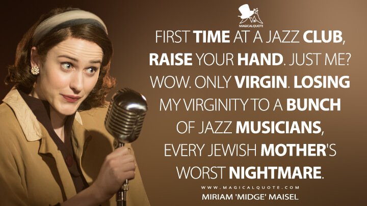First time at a jazz club, raise your hand. Just me? Wow. Only virgin. Losing my virginity to a bunch of jazz musicians, every Jewish mother's worst nightmare. - Miriam 'Midge' Maisel (The Marvelous Mrs. Maisel Quotes)