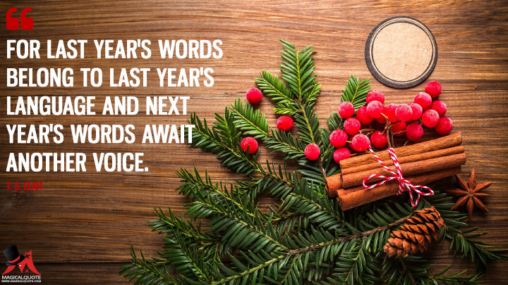 For last year's words belong to last year's language And next year's words await another voice. - T. S. Eliot (New Year's Quotes)