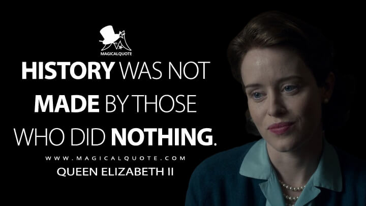 History was not made by those who did nothing. - Queen Elizabeth II (The Crown Quotes)