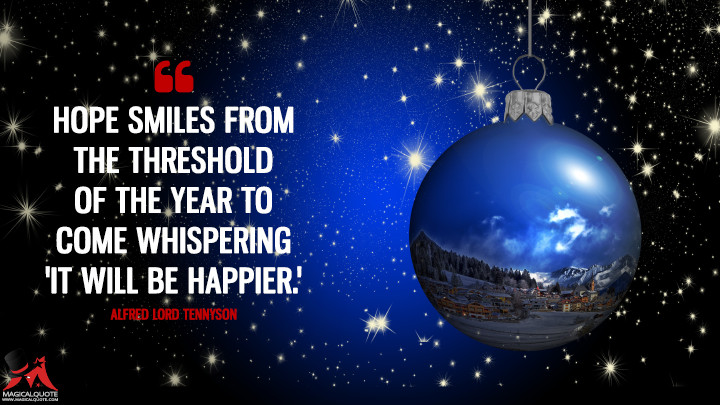 Hope smiles from the threshold of the year to come whispering 'It will be happier.' - Alfred Lord Tennyson (New Year's Quotes)