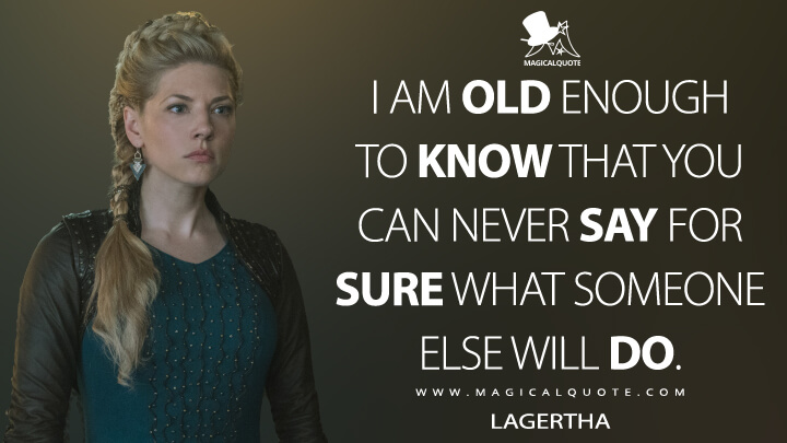 I am old enough to know that you can never say for sure what someone else will do. - Lagertha (Vikings Quotes)