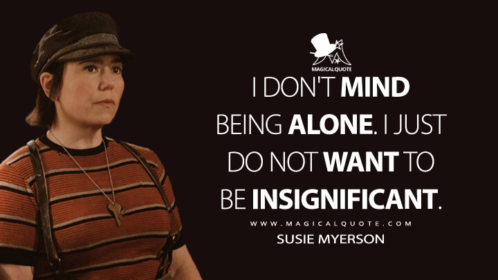 I don't mind being alone. I just do not want to be insignificant. - Susie Myerson (The Marvelous Mrs. Maisel Quotes)