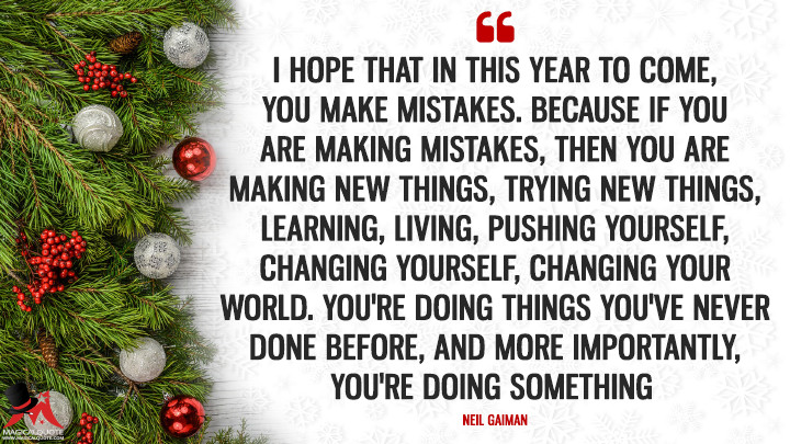 I hope that in this year to come, you make mistakes. Because if you are making mistakes, then you are making new things, trying new things, learning, living, pushing yourself, changing yourself, changing your world. You're doing things you've never done before, and more importantly, you're Doing Something. - Neil Gaiman (New Year's Quotes)
