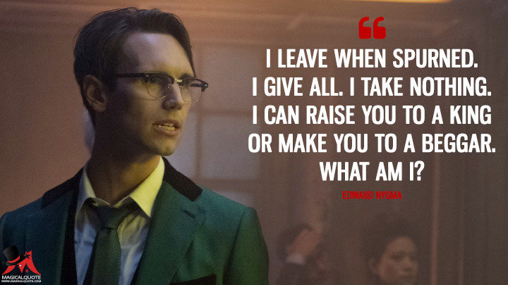I leave when spurned. I give all. I take nothing. I can raise you to a king or make you to a beggar. What am I? - Edward Nygma (Gotham Quotes)
