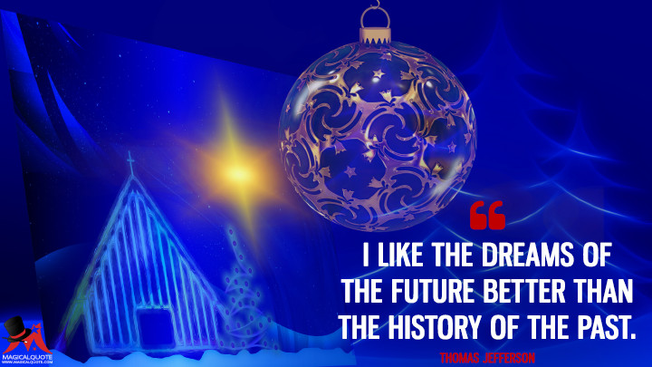 I like the dreams of the future better than the history of the past. - Thomas Jefferson (New Year's Quotes)