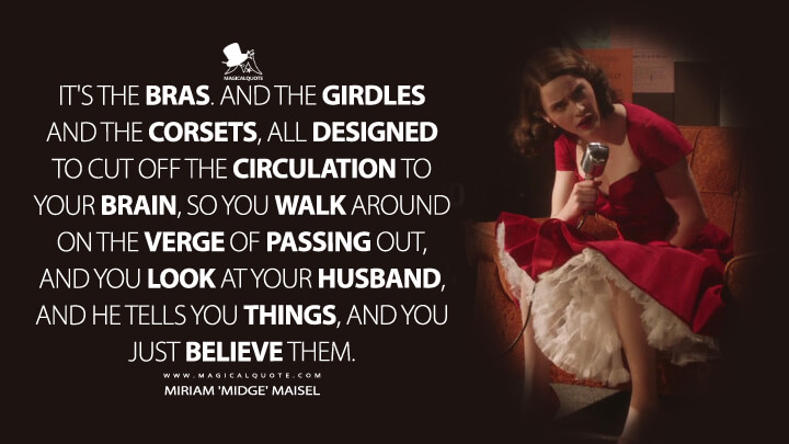 It's the bras. And the girdles and the corsets, all designed to cut off the circulation to your brain, so you walk around on the verge of passing out, and you look at your husband, and he tells you things, and you just believe them. - Miriam 'Midge' Maisel (The Marvelous Mrs. Maisel Quotes)