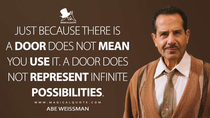 Just because there is a door does not mean you use it. A door does not represent infinite possibilities. - Abe Weissman (The Marvelous Mrs. Maisel Quotes)