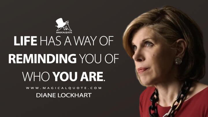 Life has a way of reminding you of who you are. - Diane Lockhart (The Good Fight Quotes)