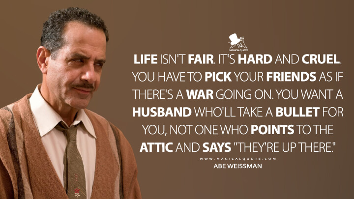 "Life isn't fair. It's hard and cruel. You have to pick your friends as if there's a war going on. You want a husband who'll take a bullet for you, not one who points to the attic and says ""They're up there."" - Abe Weissman (The Marvelous Mrs. Maisel Quotes)"