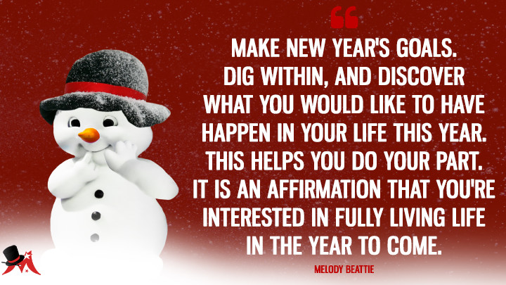 Make New Year's goals. Dig within, and discover what you would like to have happen in your life this year. This helps you do your part. It is an affirmation that you're interested in fully living life in the year to come. - Melody Beattie (New Year's Quotes)