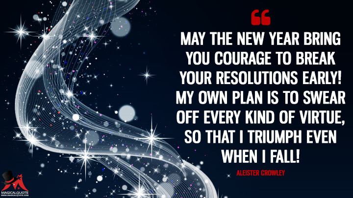 May the New Year bring you courage to break your resolutions early! My own plan is to swear off every kind of virtue, so that I triumph even when I fall! - Aleister Crowley (New Year's Quotes)