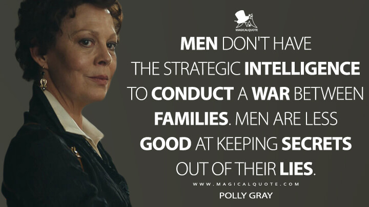 Men don't have the strategic intelligence to conduct a war between families. Men are less good at keeping secrets out of their lies. - Polly Gray (Peaky Blinders Quotes)